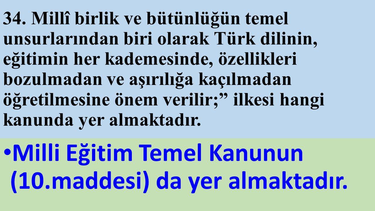 34. Millî birlik ve bütünlüğün temel unsurlarından biri olarak Türk dilinin, eğitimin her kademesinde, özellikleri bozulmadan ve aşırılığa kaçılmadan