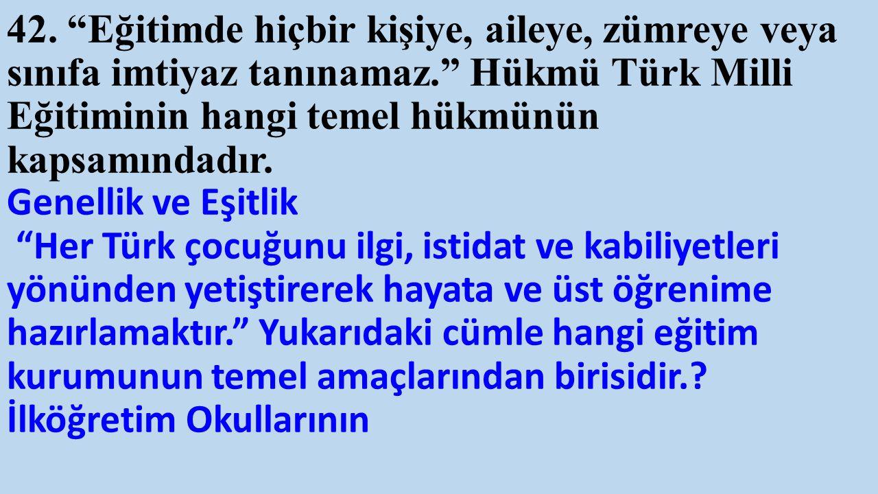 """42. """"Eğitimde hiçbir kişiye, aileye, zümreye veya sınıfa imtiyaz tanınamaz."""" Hükmü Türk Milli Eğitiminin hangi temel hükmünün kapsamındadır. Genellik"""