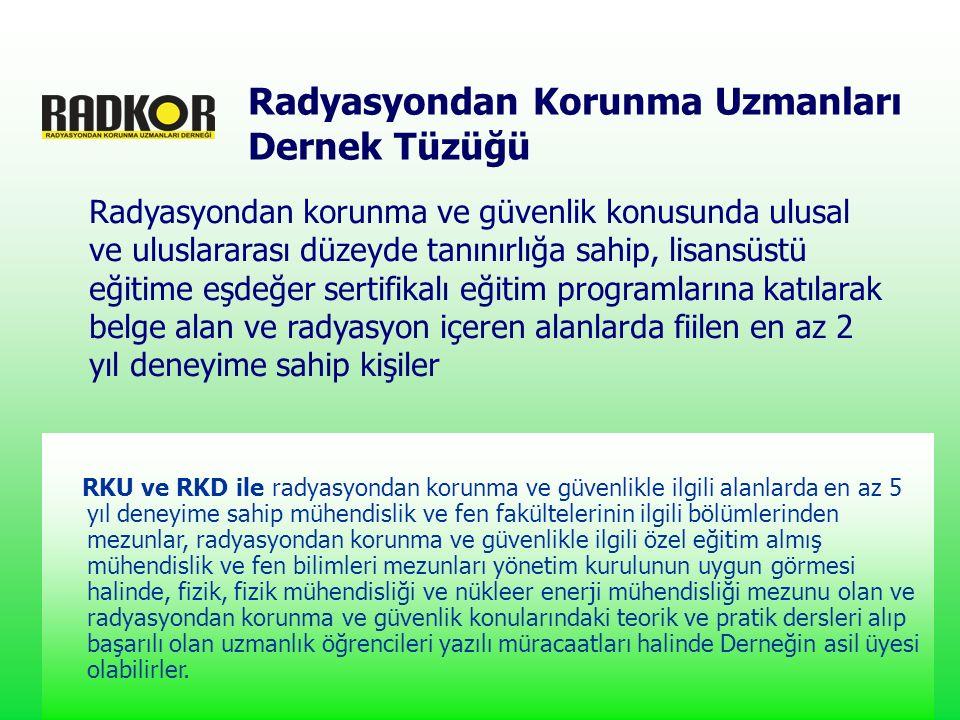 Radyasyondan korunma ve güvenlik konusunda ulusal ve uluslararası düzeyde tanınırlığa sahip, lisansüstü eğitime eşdeğer sertifikalı eğitim programlarına katılarak belge alan ve radyasyon içeren alanlarda fiilen en az 2 yıl deneyime sahip kişiler Radyasyondan Korunma Uzmanları Dernek Tüzüğü RKU ve RKD ile radyasyondan korunma ve güvenlikle ilgili alanlarda en az 5 yıl deneyime sahip mühendislik ve fen fakültelerinin ilgili bölümlerinden mezunlar, radyasyondan korunma ve güvenlikle ilgili özel eğitim almış mühendislik ve fen bilimleri mezunları yönetim kurulunun uygun görmesi halinde, fizik, fizik mühendisliği ve nükleer enerji mühendisliği mezunu olan ve radyasyondan korunma ve güvenlik konularındaki teorik ve pratik dersleri alıp başarılı olan uzmanlık öğrencileri yazılı müracaatları halinde Derneğin asil üyesi olabilirler.