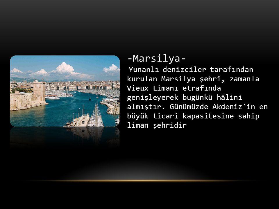 -Marsilya- Yunanlı denizciler tarafından kurulan Marsilya şehri, zamanla Vieux Limanı etrafında genişleyerek bugünkü hâlini almıştır.