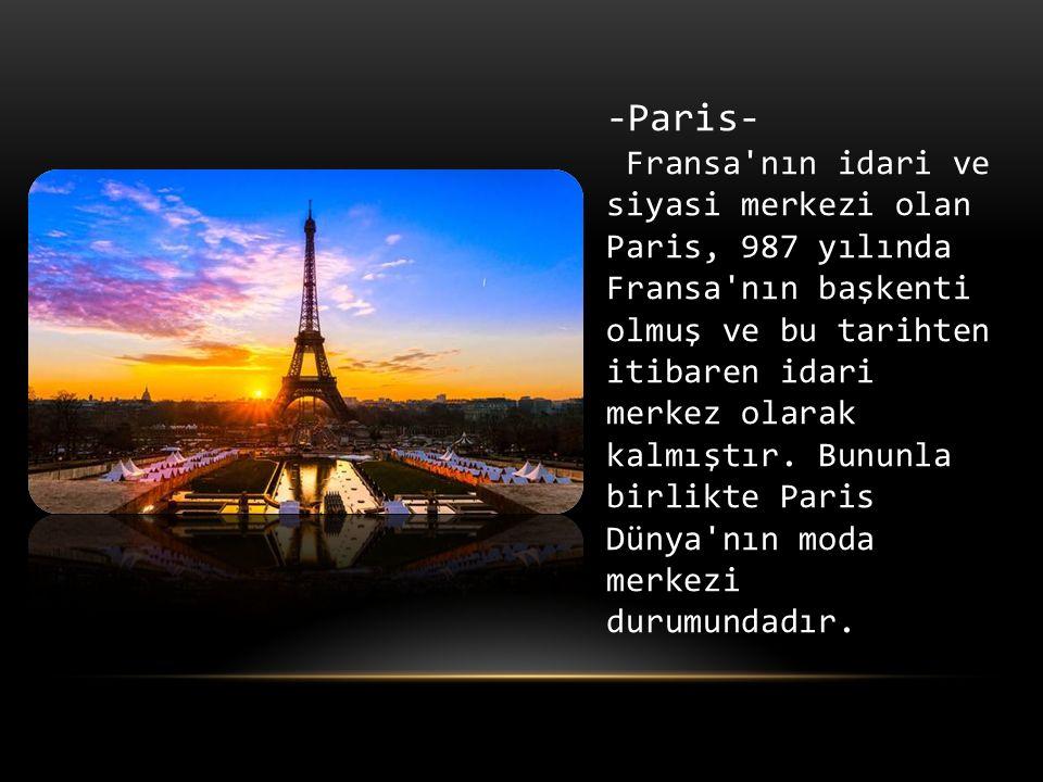 -Paris- Fransa nın idari ve siyasi merkezi olan Paris, 987 yılında Fransa nın başkenti olmuş ve bu tarihten itibaren idari merkez olarak kalmıştır.
