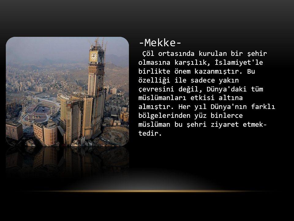 -Mekke- Çöl ortasında kurulan bir şehir olmasına karşılık, İslamiyet le birlikte önem kazanmıştır.