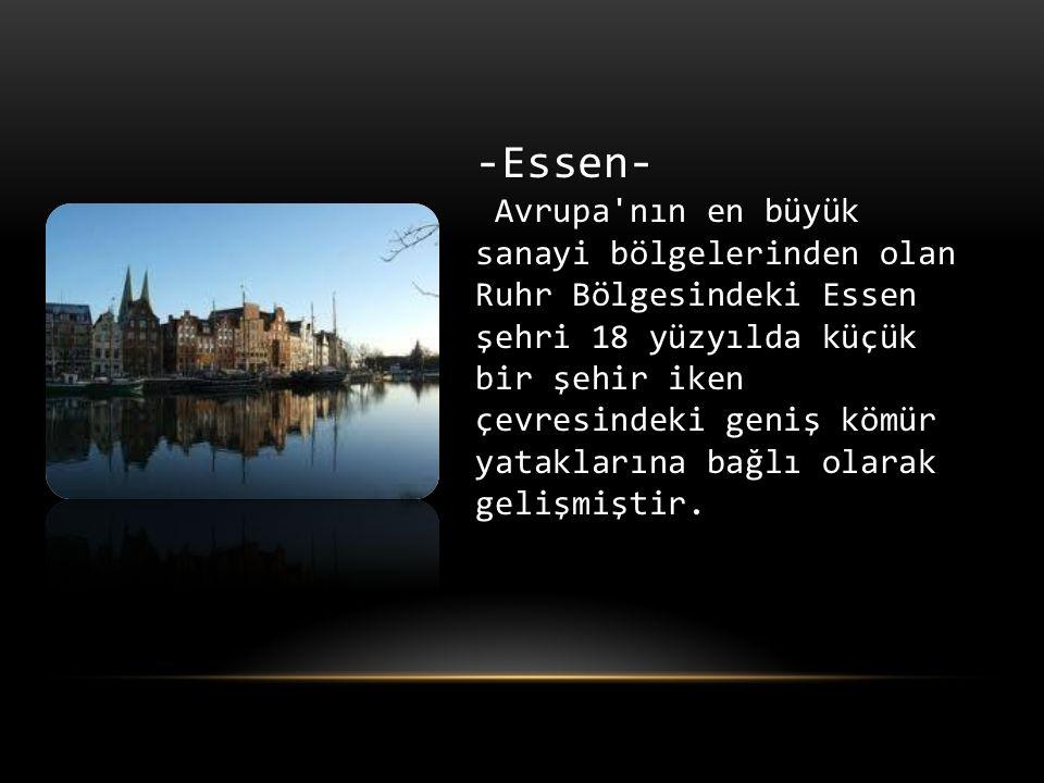 -Essen- Avrupa nın en büyük sanayi bölgelerinden olan Ruhr Bölgesindeki Essen şehri 18 yüzyılda küçük bir şehir iken çevresindeki geniş kömür yataklarına bağlı olarak gelişmiştir.
