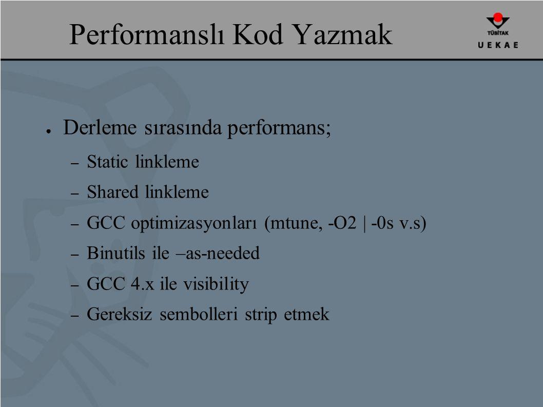 Performanslı Kod Yazmak ● Derleme sırasında performans; – Static linkleme – Shared linkleme – GCC optimizasyonları (mtune, -O2 | -0s v.s) – Binutils ile –as-needed – GCC 4.x ile visibility – Gereksiz sembolleri strip etmek