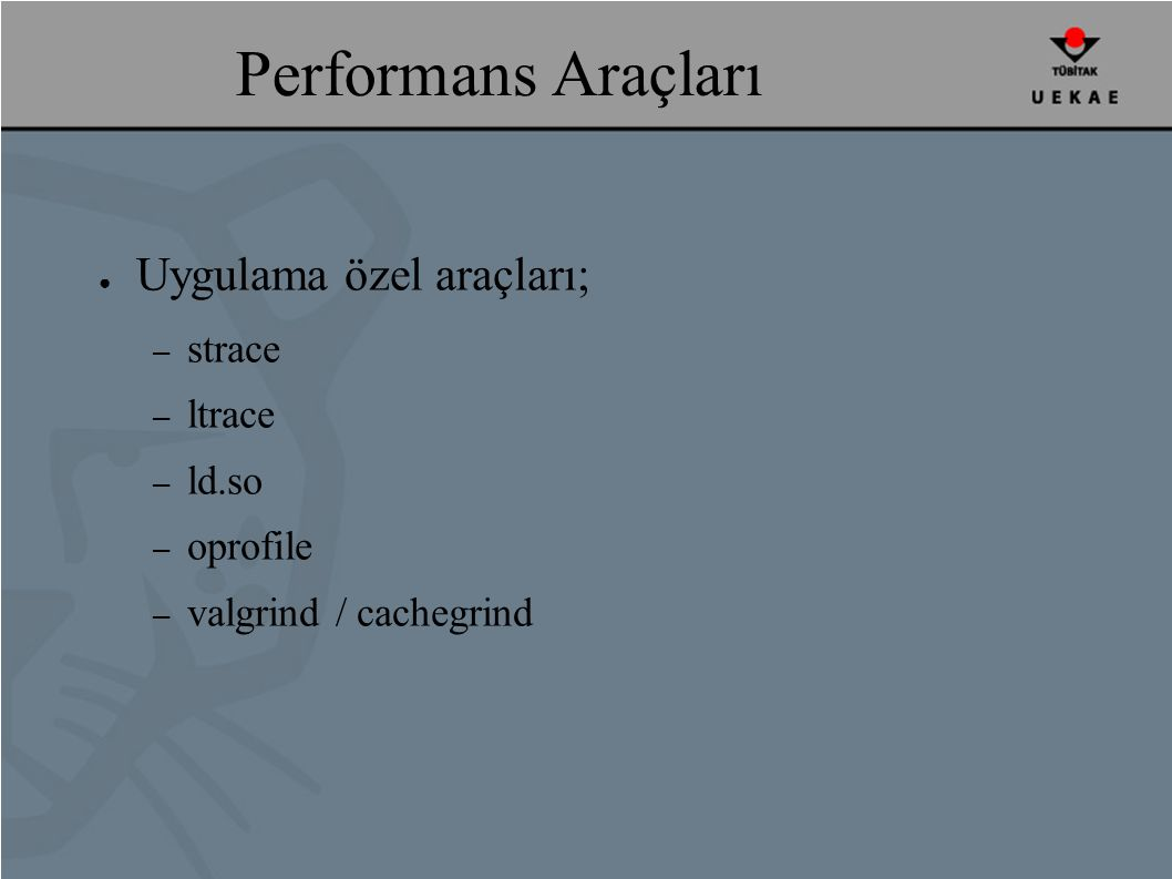 Performans Araçları ● Uygulama özel araçları; – strace – ltrace – ld.so – oprofile – valgrind / cachegrind