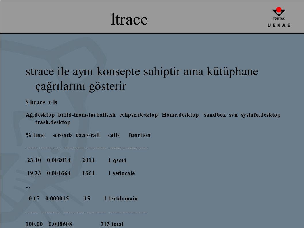 ltrace strace ile aynı konsepte sahiptir ama kütüphane çağrılarını gösterir $ ltrace -c ls Ağ.desktop build-from-tarballs.sh eclipse.desktop Home.desktop sandbox svn sysinfo.desktop trash.desktop % time seconds usecs/call calls function ------ ----------- ----------- --------- -------------------- 23.40 0.002014 2014 1 qsort 19.33 0.001664 1664 1 setlocale...