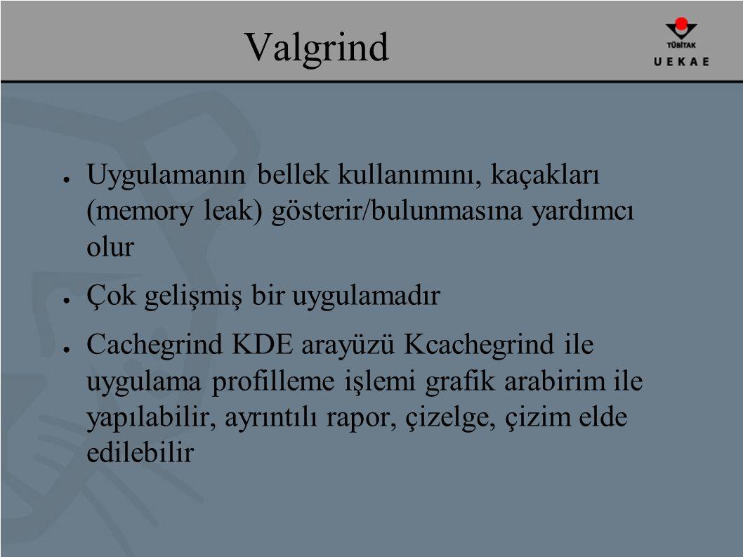Valgrind ● Uygulamanın bellek kullanımını, kaçakları (memory leak) gösterir/bulunmasına yardımcı olur ● Çok gelişmiş bir uygulamadır ● Cachegrind KDE arayüzü Kcachegrind ile uygulama profilleme işlemi grafik arabirim ile yapılabilir, ayrıntılı rapor, çizelge, çizim elde edilebilir