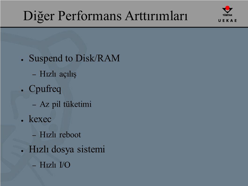 Diğer Performans Arttırımları ● Suspend to Disk/RAM – Hızlı açılış ● Cpufreq – Az pil tüketimi ● kexec – Hızlı reboot ● Hızlı dosya sistemi – Hızlı I/O