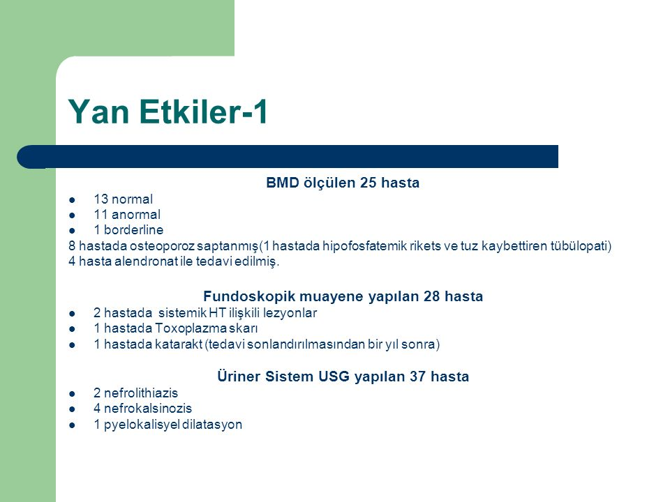 Yan Etkiler-1 BMD ölçülen 25 hasta 13 normal 11 anormal 1 borderline 8 hastada osteoporoz saptanmış(1 hastada hipofosfatemik rikets ve tuz kaybettiren tübülopati) 4 hasta alendronat ile tedavi edilmiş.