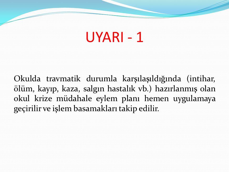 UYARI - 1 Okulda travmatik durumla karşılaşıldığında (intihar, ölüm, kayıp, kaza, salgın hastalık vb.) hazırlanmış olan okul krize müdahale eylem planı hemen uygulamaya geçirilir ve işlem basamakları takip edilir.