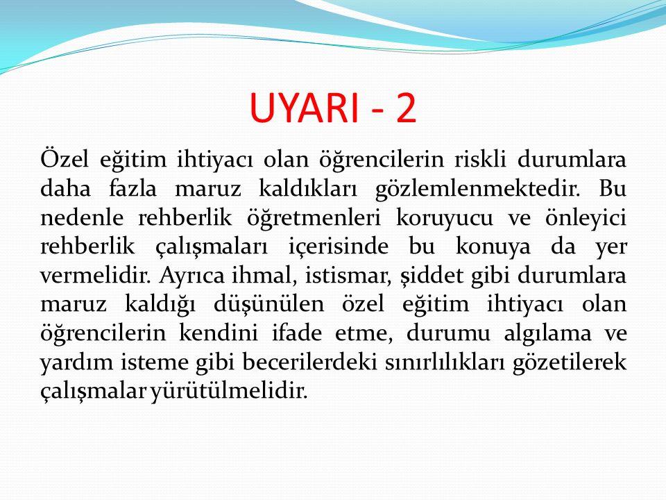 UYARI - 2 Özel eğitim ihtiyacı olan öğrencilerin riskli durumlara daha fazla maruz kaldıkları gözlemlenmektedir. Bu nedenle rehberlik öğretmenleri kor