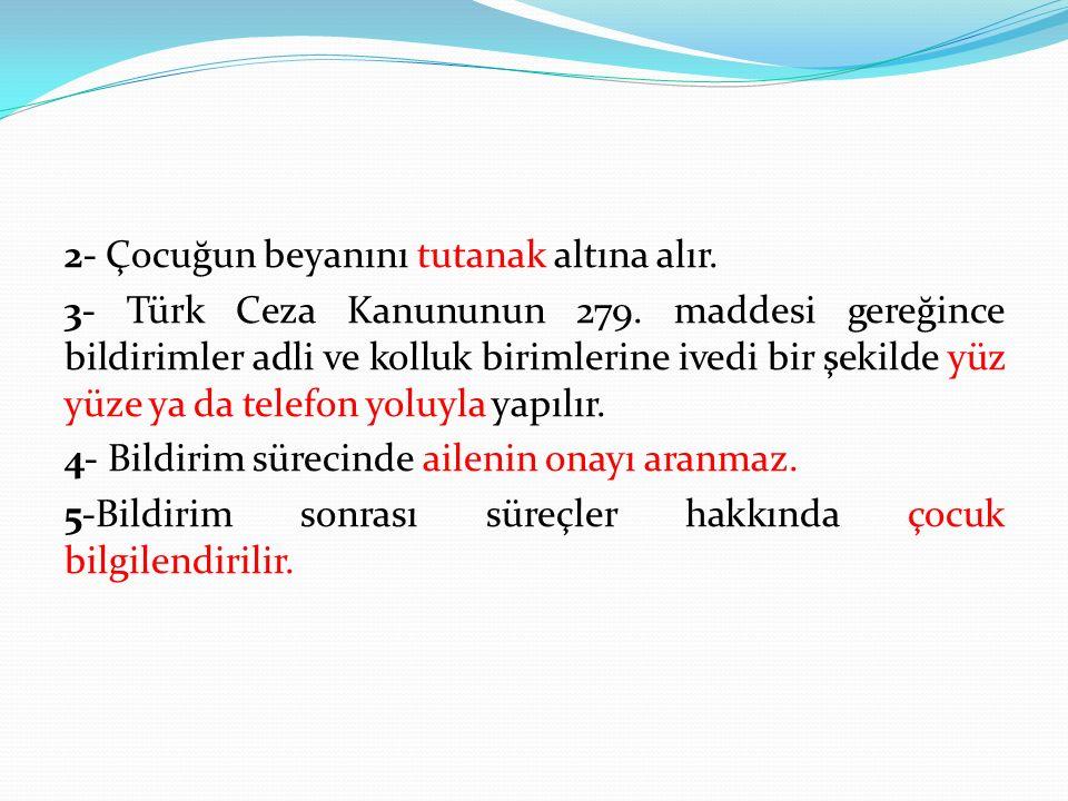 2- Çocuğun beyanını tutanak altına alır. 3- Türk Ceza Kanununun 279. maddesi gereğince bildirimler adli ve kolluk birimlerine ivedi bir şekilde yüz yü