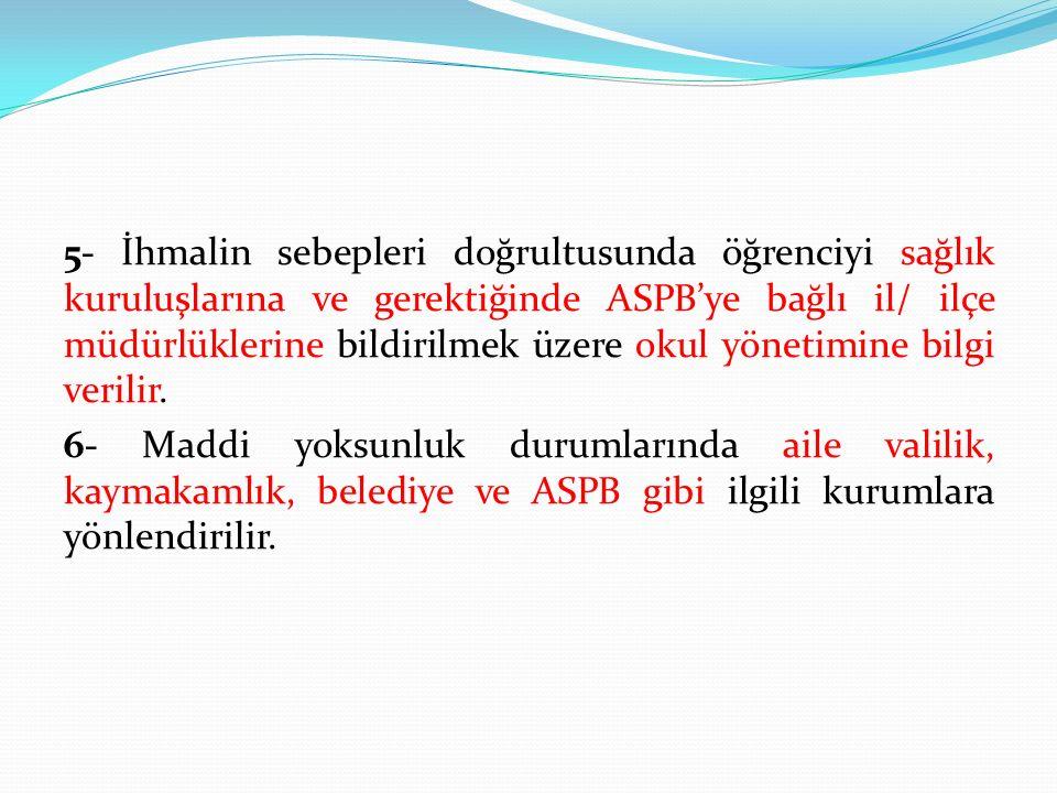 5- İhmalin sebepleri doğrultusunda öğrenciyi sağlık kuruluşlarına ve gerektiğinde ASPB'ye bağlı il/ ilçe müdürlüklerine bildirilmek üzere okul yönetim