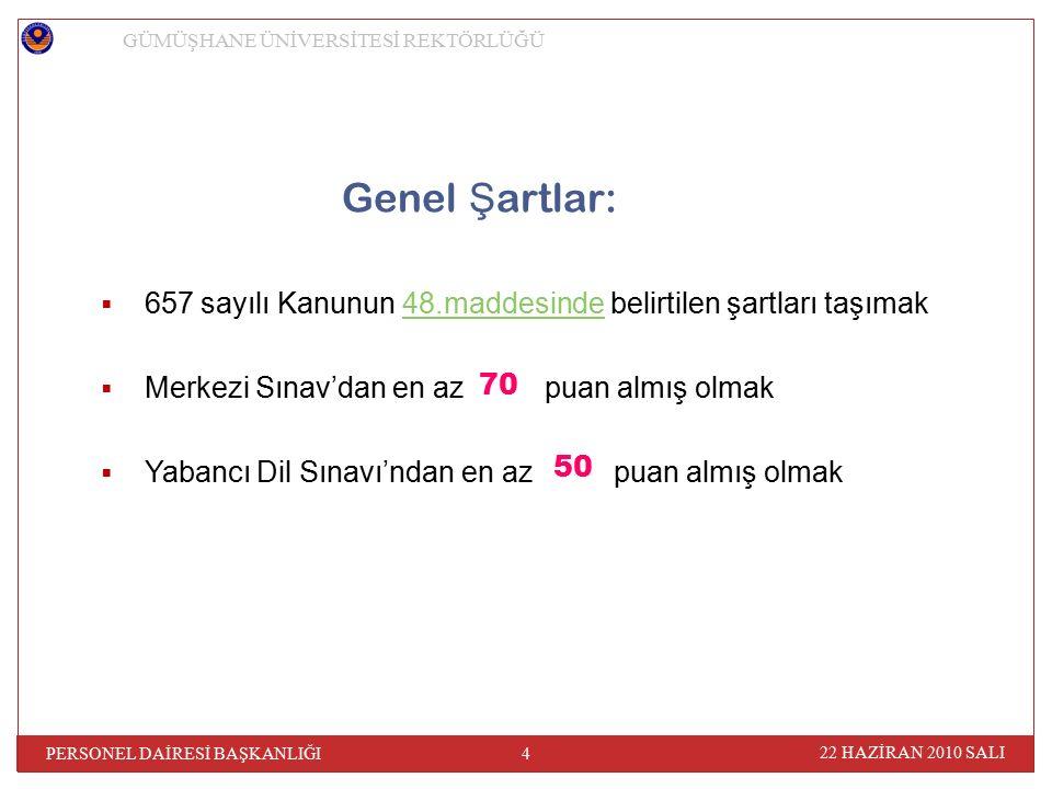Genel Ş artlar:  657 sayılı Kanunun 48.maddesinde belirtilen şartları taşımak48.maddesinde  Merkezi Sınav'dan en az puan almış olmak  Yabancı Dil Sınavı'ndan en az puan almış olmak GÜMÜŞHANE ÜNİVERSİTESİ REKTÖRLÜĞÜ 22 HAZİRAN 2010 SALI 4 PERSONEL DAİRESİ BAŞKANLIĞI 70 50