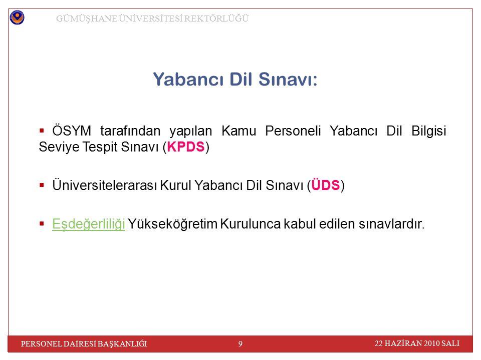 22 HAZİRAN 2010 SALI PERSONEL DAİRESİ BAŞKANLIĞI 9 GÜMÜŞHANE ÜNİVERSİTESİ REKTÖRLÜĞÜ Yabancı Dil Sınavı:  ÖSYM tarafından yapılan Kamu Personeli Yabancı Dil Bilgisi Seviye Tespit Sınavı (KPDS)  Üniversitelerarası Kurul Yabancı Dil Sınavı (ÜDS)  Eşdeğerliliği Yükseköğretim Kurulunca kabul edilen sınavlardır.Eşdeğerliliği