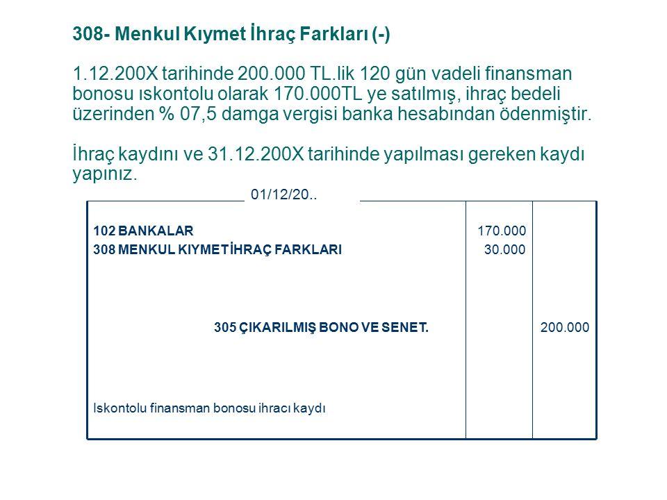 308- Menkul Kıymet İhraç Farkları (-) 1.12.200X tarihinde 200.000 TL.lik 120 gün vadeli finansman bonosu ıskontolu olarak 170.000TL ye satılmış, ihraç bedeli üzerinden % 07,5 damga vergisi banka hesabından ödenmiştir.