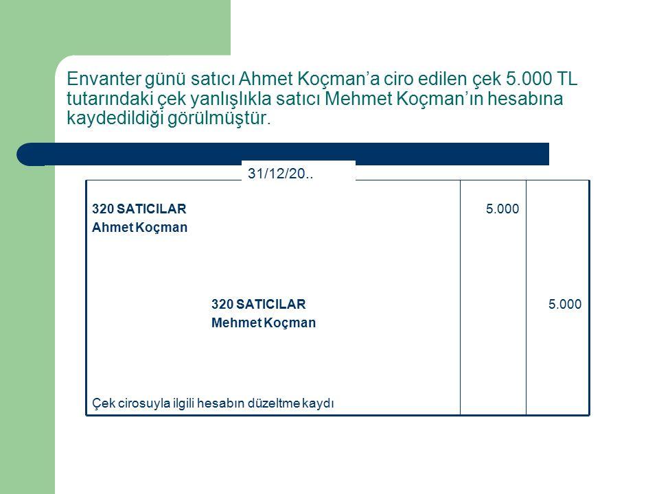 Envanter günü satıcı Ahmet Koçman'a ciro edilen çek 5.000 TL tutarındaki çek yanlışlıkla satıcı Mehmet Koçman'ın hesabına kaydedildiği görülmüştür.