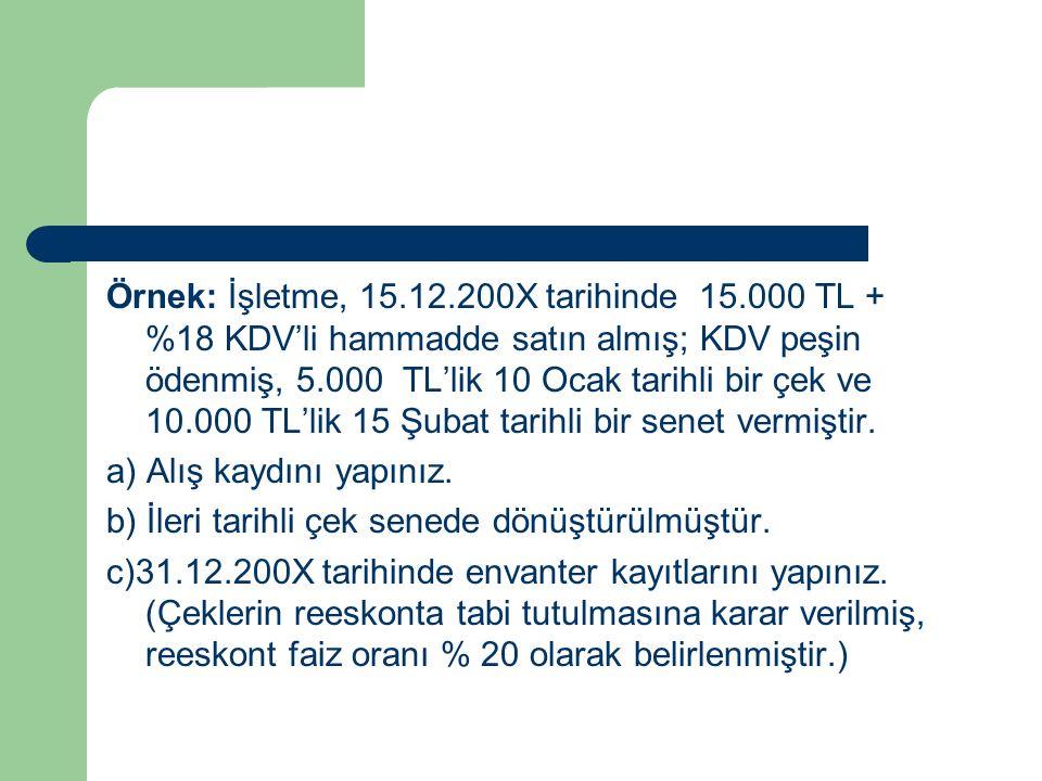 Örnek: İşletme, 15.12.200X tarihinde 15.000 TL + %18 KDV'li hammadde satın almış; KDV peşin ödenmiş, 5.000 TL'lik 10 Ocak tarihli bir çek ve 10.000 TL'lik 15 Şubat tarihli bir senet vermiştir.