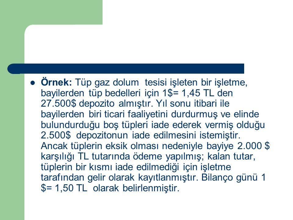 Örnek: Tüp gaz dolum tesisi işleten bir işletme, bayilerden tüp bedelleri için 1$= 1,45 TL den 27.500$ depozito almıştır.