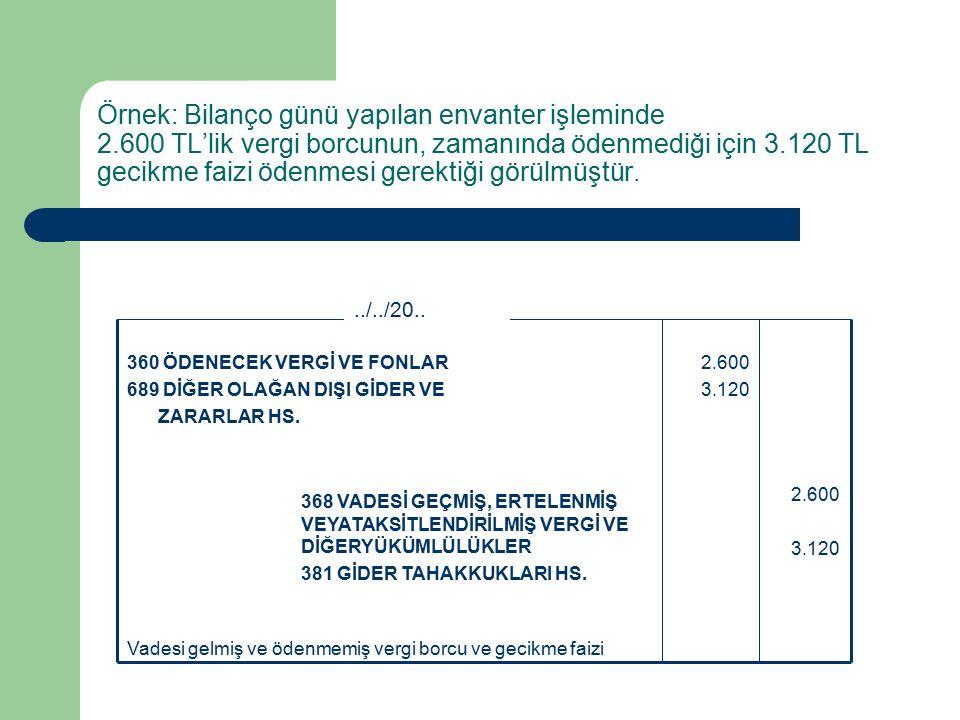 Örnek: Bilanço günü yapılan envanter işleminde 2.600 TL'lik vergi borcunun, zamanında ödenmediği için 3.120 TL gecikme faizi ödenmesi gerektiği görülmüştür.