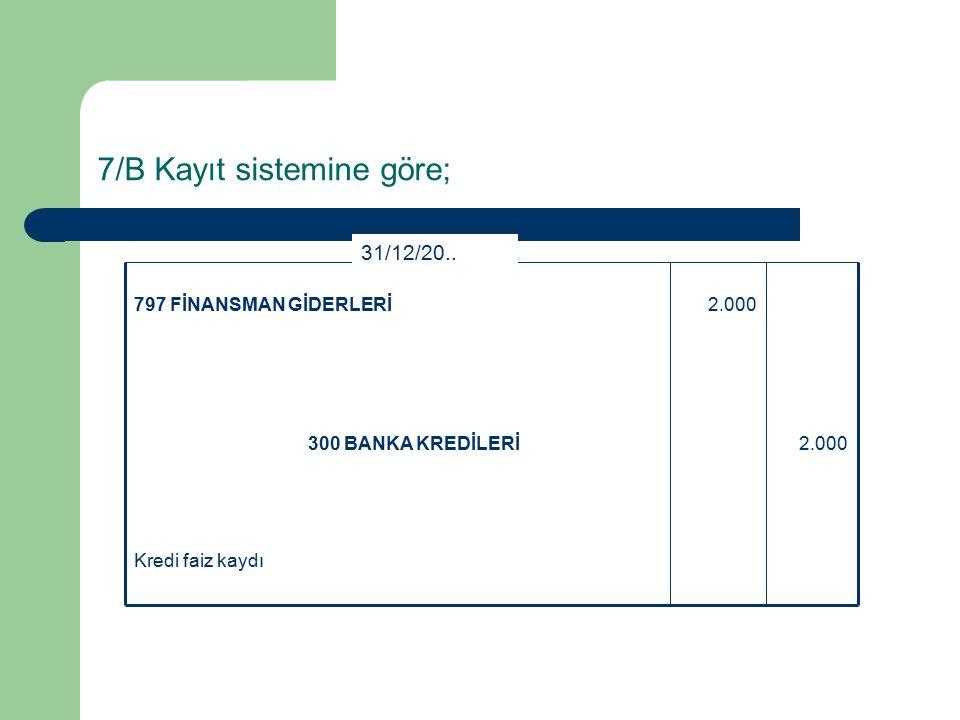 7/B Kayıt sistemine göre; Kredi faiz kaydı 2.000300 BANKA KREDİLERİ 2.000797 FİNANSMAN GİDERLERİ 31/12/20..