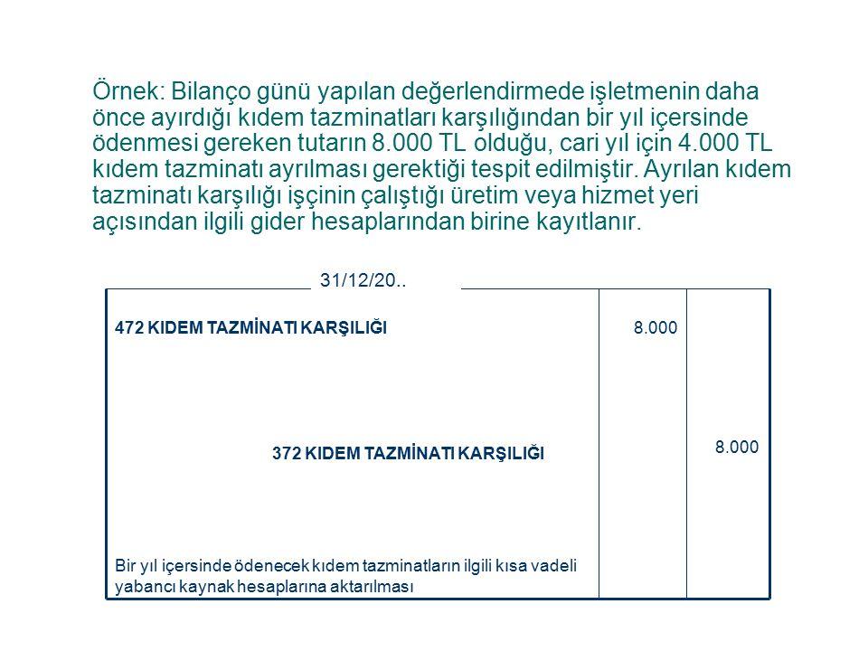 Örnek: Bilanço günü yapılan değerlendirmede işletmenin daha önce ayırdığı kıdem tazminatları karşılığından bir yıl içersinde ödenmesi gereken tutarın 8.000 TL olduğu, cari yıl için 4.000 TL kıdem tazminatı ayrılması gerektiği tespit edilmiştir.