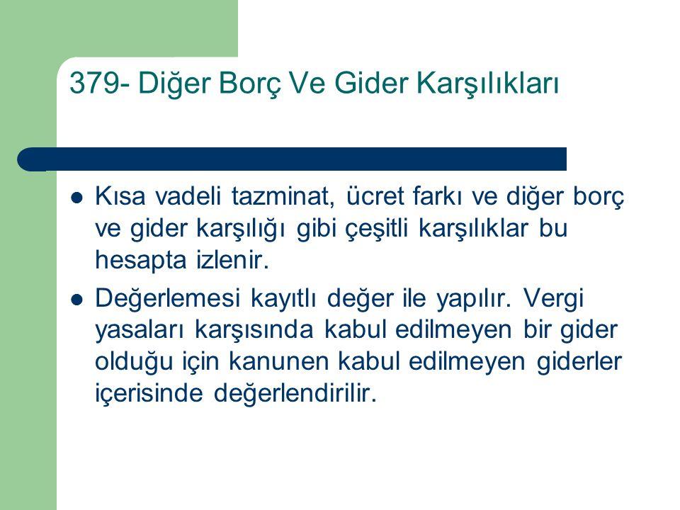 379- Diğer Borç Ve Gider Karşılıkları Kısa vadeli tazminat, ücret farkı ve diğer borç ve gider karşılığı gibi çeşitli karşılıklar bu hesapta izlenir.