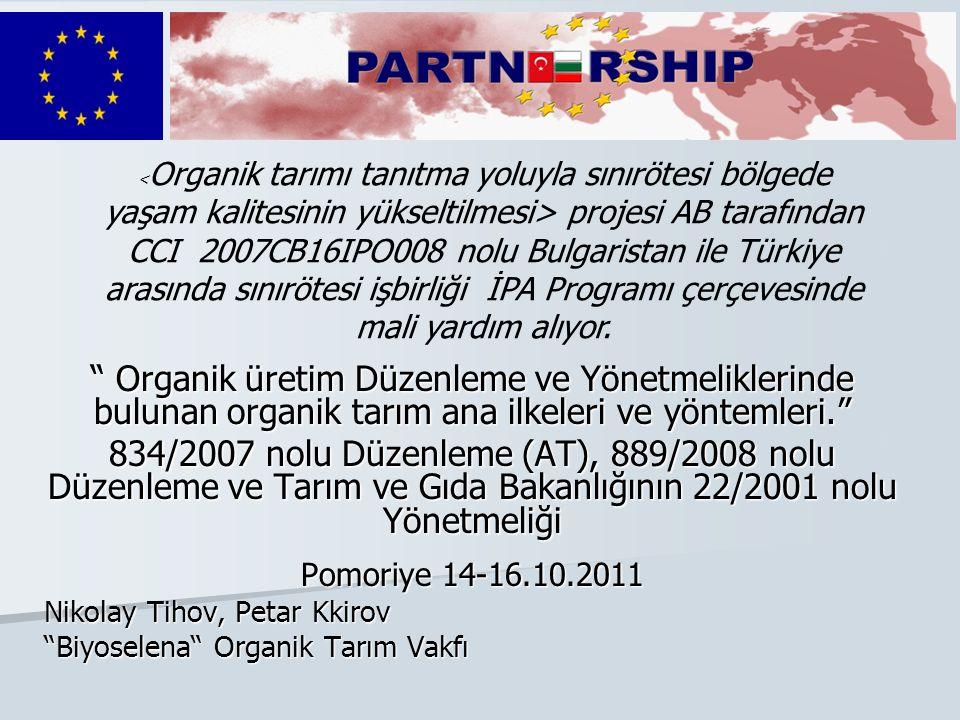 Organik üretim Düzenleme ve Yönetmeliklerinde bulunan organik tarım ana ilkeleri ve yöntemleri. 834/2007 nolu Düzenleme (AT), 889/2008 nolu Düzenleme ve Tarım ve Gıda Bakanlığının 22/2001 nolu Yönetmeliği Pomoriye 14-16.10.2011 Nikolay Tihov, Petar Kkirov Biyoselena Organik Tarım Vakfı projesi AB tarafından CCI 2007CB16IPO008 nolu Bulgaristan ile Türkiye arasında sınırötesi işbirliği İPA Programı çerçevesinde mali yardım alıyor.
