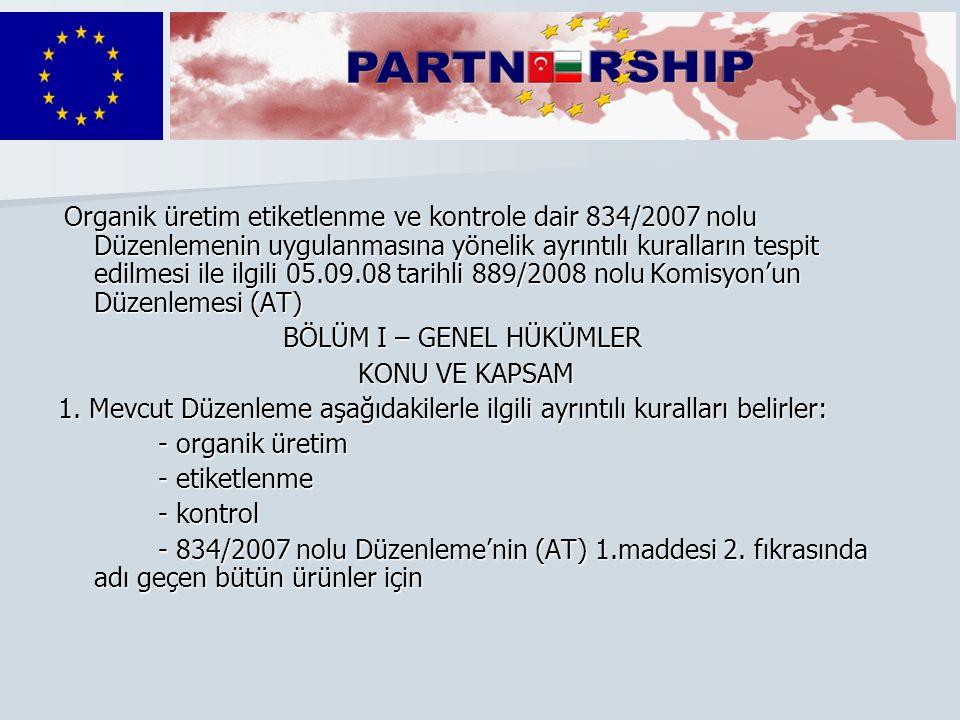Organik üretim etiketlenme ve kontrole dair 834/2007 nolu Düzenlemenin uygulanmasına yönelik ayrıntılı kuralların tespit edilmesi ile ilgili 05.09.08 tarihli 889/2008 nolu Komisyon'un Düzenlemesi (AT) Organik üretim etiketlenme ve kontrole dair 834/2007 nolu Düzenlemenin uygulanmasına yönelik ayrıntılı kuralların tespit edilmesi ile ilgili 05.09.08 tarihli 889/2008 nolu Komisyon'un Düzenlemesi (AT) BÖLÜM I – GENEL HÜKÜMLER BÖLÜM I – GENEL HÜKÜMLER KONU VE KAPSAM KONU VE KAPSAM 1.