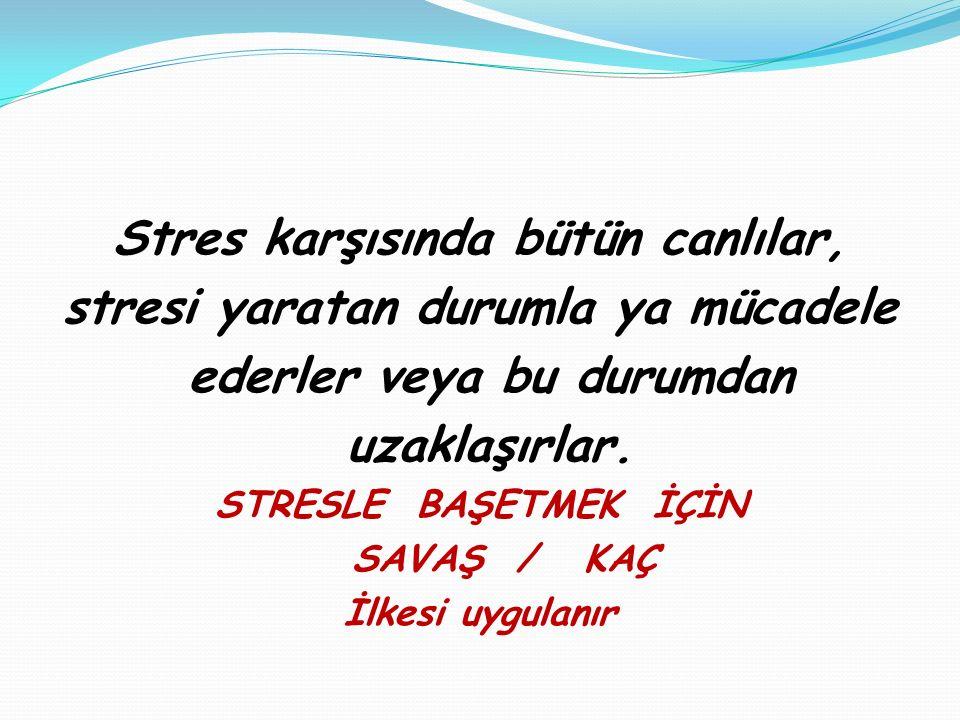 Stres karşısında bütün canlılar, stresi yaratan durumla ya mücadele ederler veya bu durumdan uzaklaşırlar. STRESLE BAŞETMEK İÇİN SAVAŞ / KAÇ İlkesi uy
