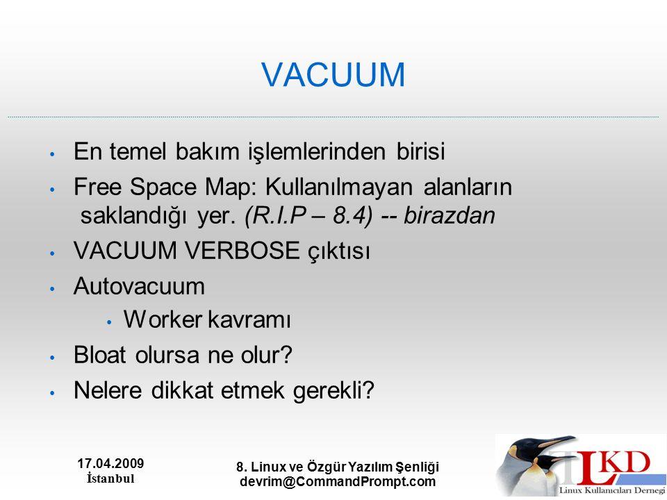 17.04.2009 İstanbul 8. Linux ve Özgür Yazılım Şenliği devrim@CommandPrompt.com VACUUM En temel bakım işlemlerinden birisi Free Space Map: Kullanılmaya