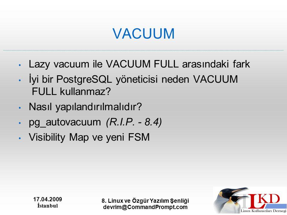 17.04.2009 İstanbul 8. Linux ve Özgür Yazılım Şenliği devrim@CommandPrompt.com VACUUM Lazy vacuum ile VACUUM FULL arasındaki fark İyi bir PostgreSQL y