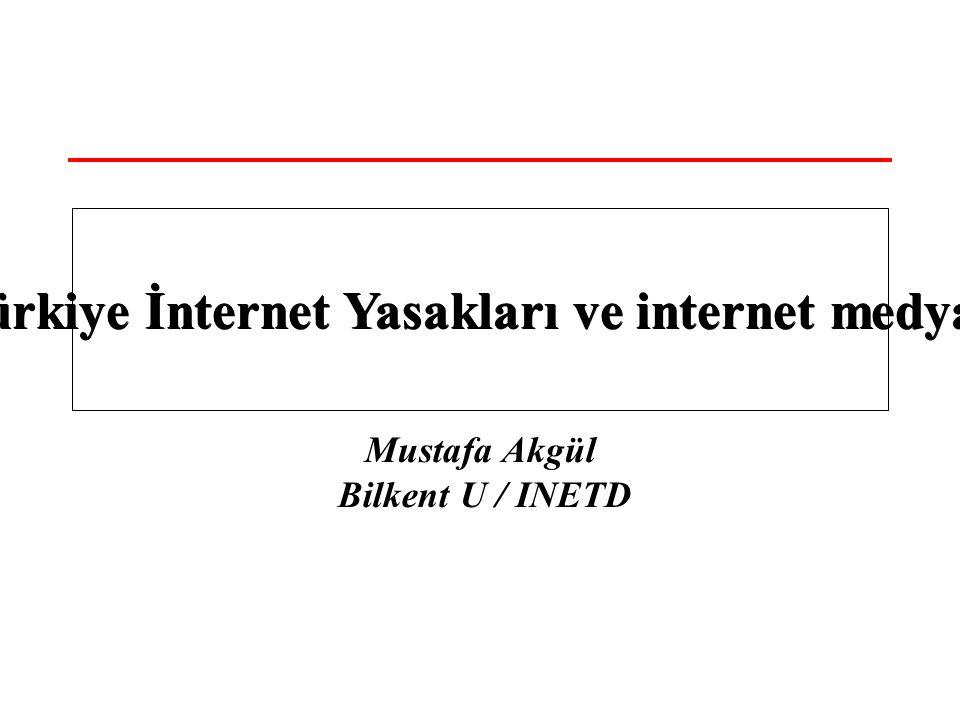 Mustafa Akgül Bilkent U / INETD Türkiye İnternet Yasakları ve internet medyası