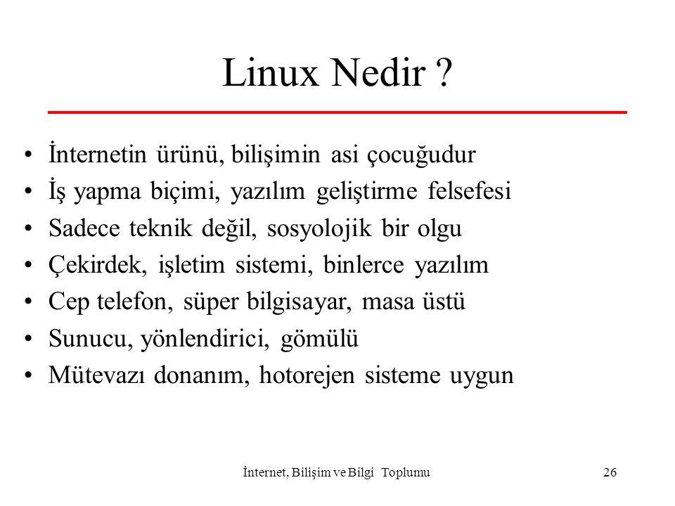 İnternet, Bilişim ve Bilgi Toplumu 26 Linux Nedir ? İnternetin ürünü, bilişimin asi çocuğudur İş yapma biçimi, yazılım geliştirme felsefesi Sadece tek
