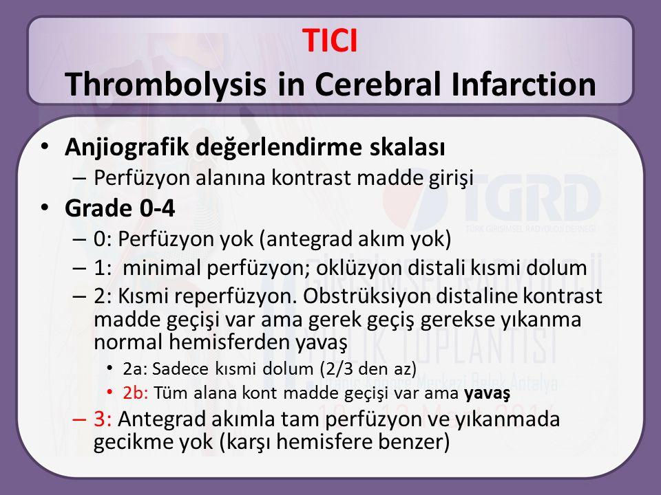 TICI Thrombolysis in Cerebral Infarction Anjiografik değerlendirme skalası – Perfüzyon alanına kontrast madde girişi Grade 0-4 – 0: Perfüzyon yok (antegrad akım yok) – 1: minimal perfüzyon; oklüzyon distali kısmi dolum – 2: Kısmi reperfüzyon.