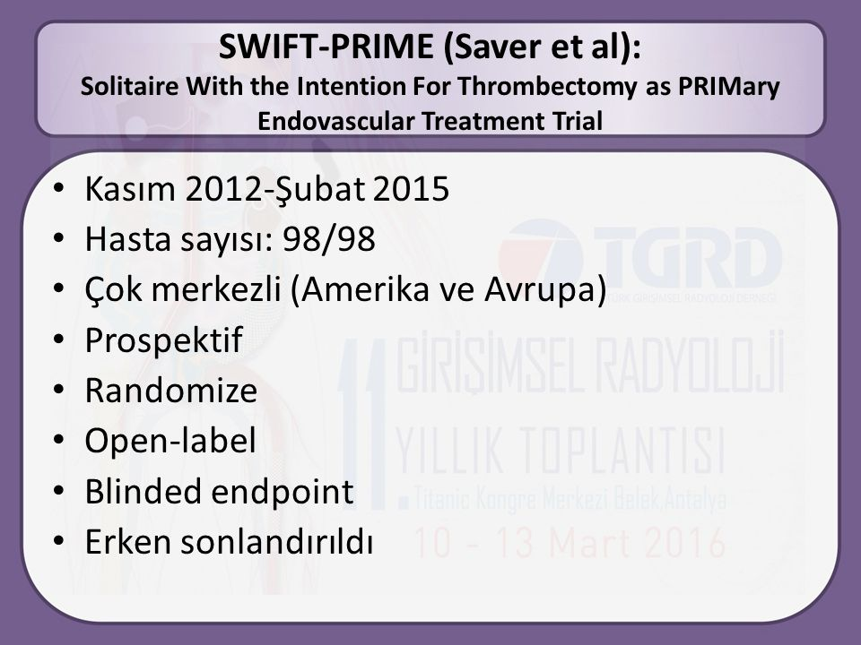SWIFT-PRIME (Saver et al): Solitaire With the Intention For Thrombectomy as PRIMary Endovascular Treatment Trial Kasım 2012-Şubat 2015 Hasta sayısı: 98/98 Çok merkezli (Amerika ve Avrupa) Prospektif Randomize Open-label Blinded endpoint Erken sonlandırıldı