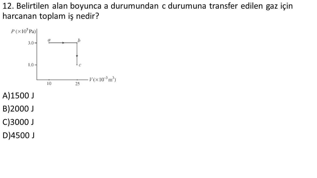 12. Belirtilen alan boyunca a durumundan c durumuna transfer edilen gaz için harcanan toplam iş nedir? A)1500 J B)2000 J C)3000 J D)4500 J