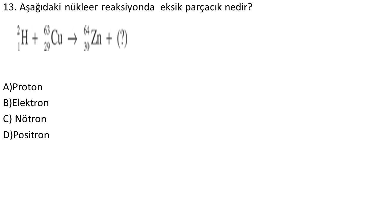 13. Aşağıdaki nükleer reaksiyonda eksik parçacık nedir A)Proton B)Elektron C) Nötron D)Positron