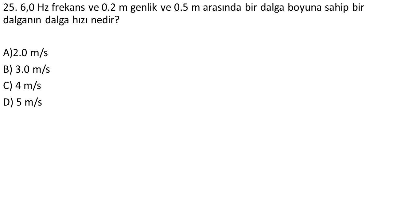 25. 6,0 Hz frekans ve 0.2 m genlik ve 0.5 m arasında bir dalga boyuna sahip bir dalganın dalga hızı nedir? A)2.0 m/s B) 3.0 m/s C) 4 m/s D) 5 m/s