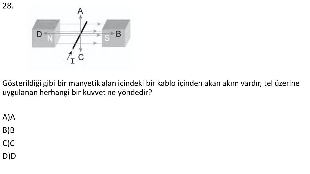 28. Gösterildiği gibi bir manyetik alan içindeki bir kablo içinden akan akım vardır, tel üzerine uygulanan herhangi bir kuvvet ne yöndedir? A)A B)B C)