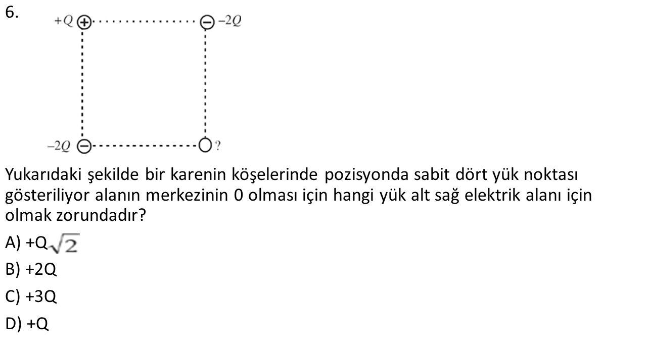 6. Yukarıdaki şekilde bir karenin köşelerinde pozisyonda sabit dört yük noktası gösteriliyor alanın merkezinin 0 olması için hangi yük alt sağ elektri