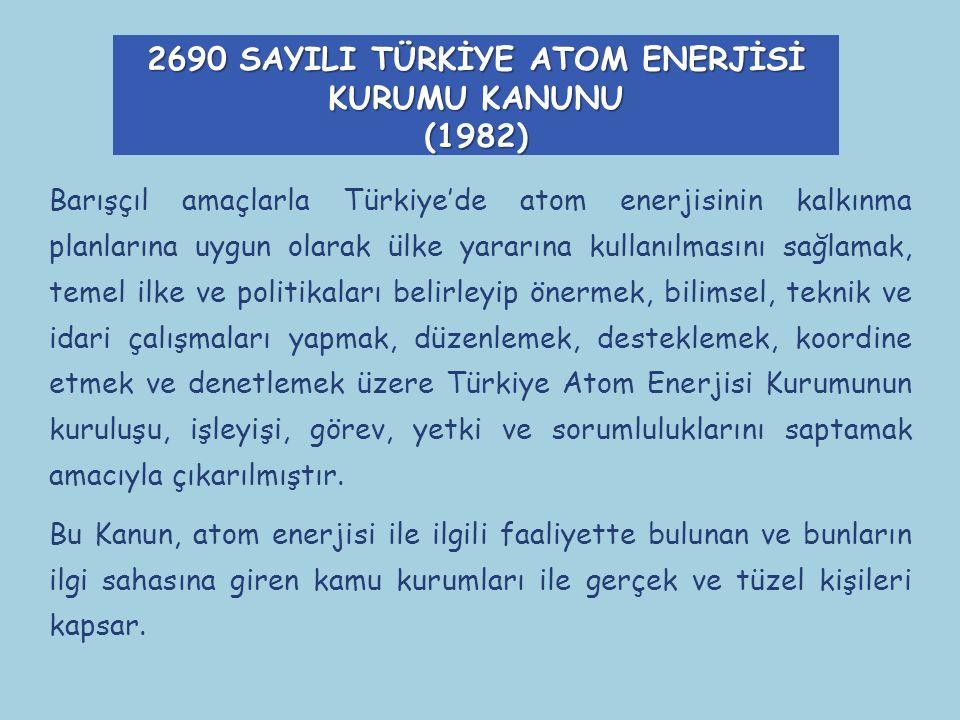 2690 SAYILI TÜRKİYE ATOM ENERJİSİ KURUMU KANUNU (1982) Barışçıl amaçlarla Türkiye'de atom enerjisinin kalkınma planlarına uygun olarak ülke yararına kullanılmasını sağlamak, temel ilke ve politikaları belirleyip önermek, bilimsel, teknik ve idari çalışmaları yapmak, düzenlemek, desteklemek, koordine etmek ve denetlemek üzere Türkiye Atom Enerjisi Kurumunun kuruluşu, işleyişi, görev, yetki ve sorumluluklarını saptamak amacıyla çıkarılmıştır.