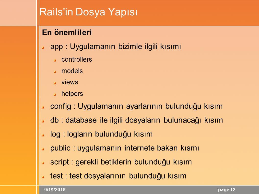 9/19/2016 page 12 Rails in Dosya Yapısı En önemlileri app : Uygulamanın bizimle ilgili kısımı controllers models views helpers config : Uygulamanın ayarlarının bulunduğu kısım db : database ile ilgili dosyaların bulunacağı kısım log : logların bulunduğu kısım public : uygulamanın internete bakan kısmı script : gerekli betiklerin bulunduğu kısım test : test dosyalarının bulunduğu kısım