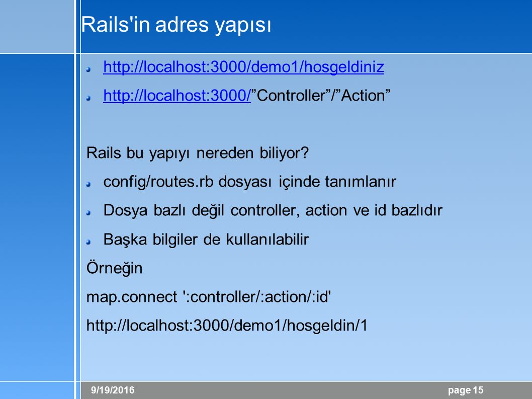 "9/19/2016 page 15 Rails'in adres yapısı http://localhost:3000/demo1/hosgeldiniz http://localhost:3000/http://localhost:3000/""Controller""/""Action"" Rail"