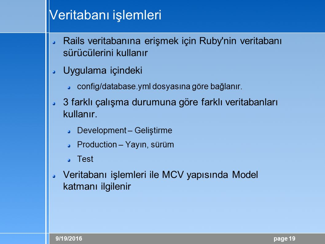 9/19/2016 page 19 Veritabanı işlemleri Rails veritabanına erişmek için Ruby nin veritabanı sürücülerini kullanır Uygulama içindeki config/database.yml dosyasına göre bağlanır.