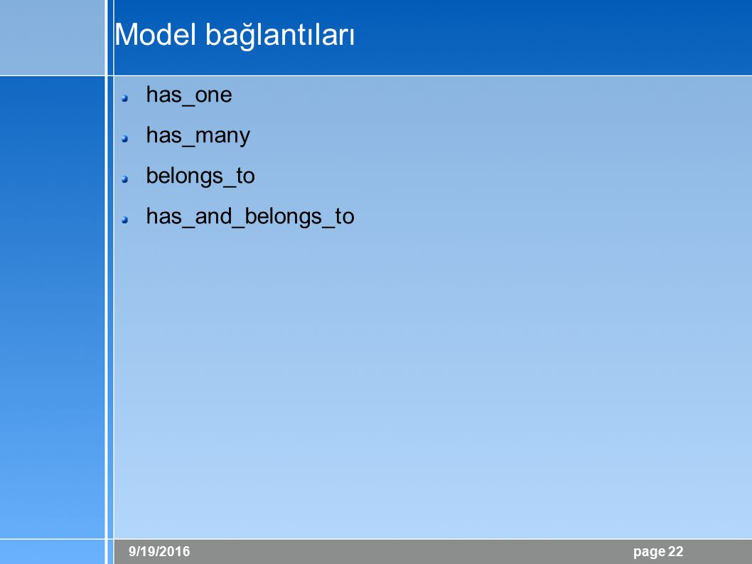 9/19/2016 page 22 Model bağlantıları has_one has_many belongs_to has_and_belongs_to