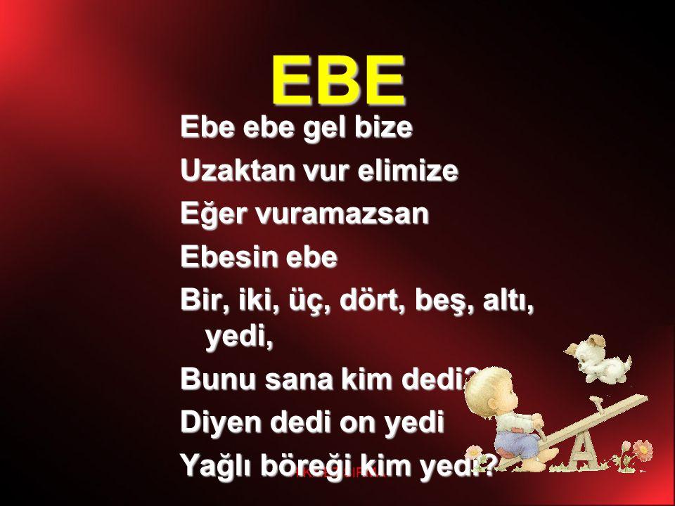 HİKMET SIRMA EBE Ebe ebe gel bize Uzaktan vur elimize Eğer vuramazsan Ebesin ebe Bir, iki, üç, dört, beş, altı, yedi, Bunu sana kim dedi? Diyen dedi o