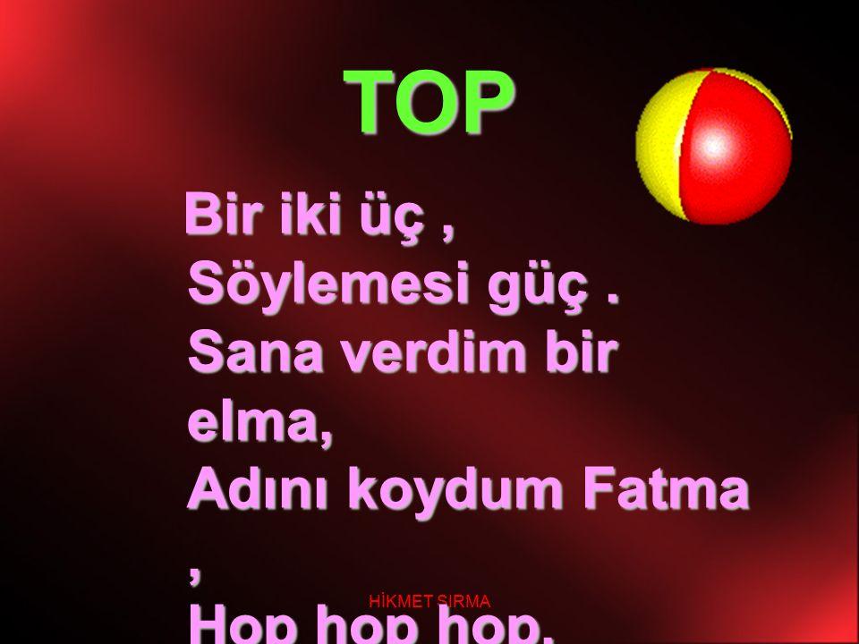 HİKMET SIRMA TOP B ir iki üç, Söylemesi güç. Sana verdim bir elma, Adını koydum Fatma, Hop hop hop, Bir büyük altın top.