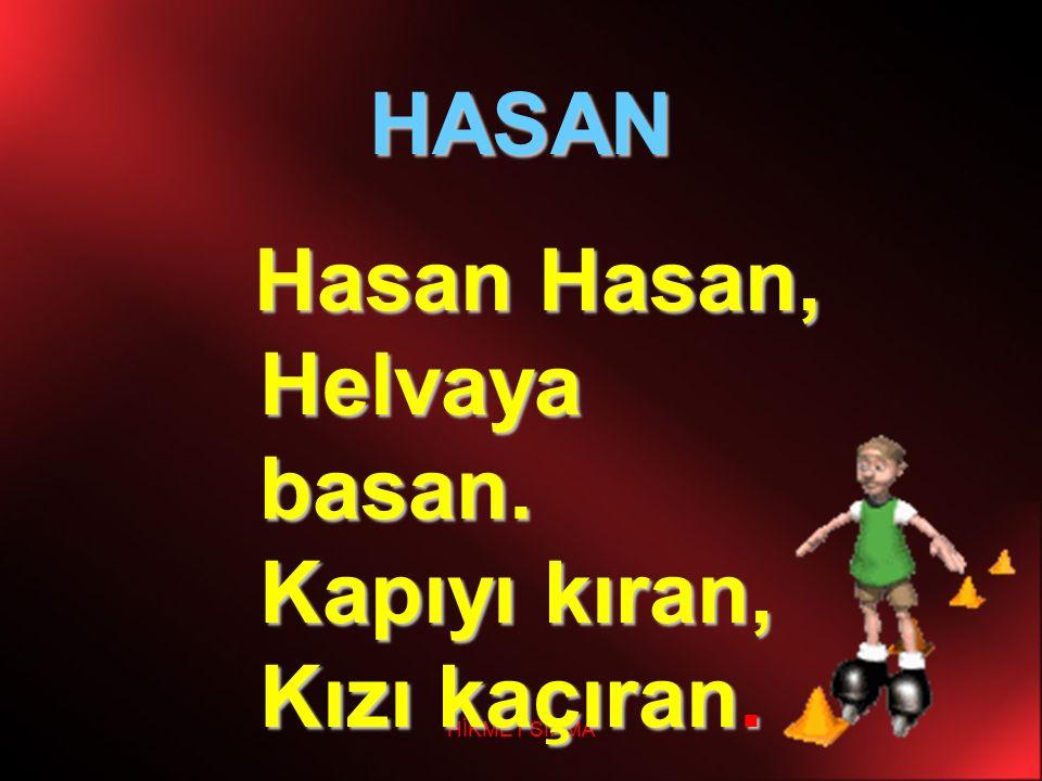 HİKMET SIRMA HASAN H asan Hasan, Helvaya basan. Kapıyı kıran, Kızı kaçıran.