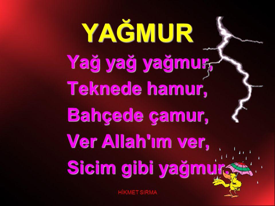 YAĞMUR Yağ yağ yağmur, Teknede hamur, Bahçede çamur, Ver Allah'ım ver, Sicim gibi yağmur.